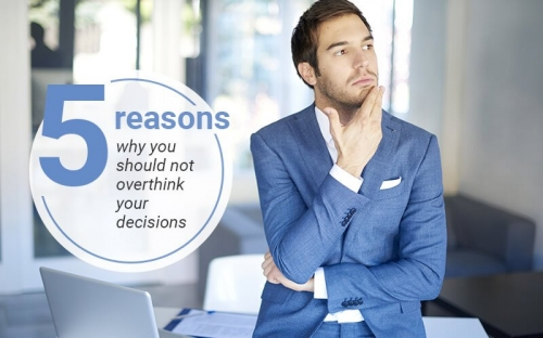 5 reasons why you should not overthink your decisions